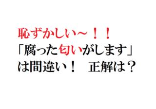 恥!「腐った匂いがします」は間違い! 使うのに迷う漢字3選